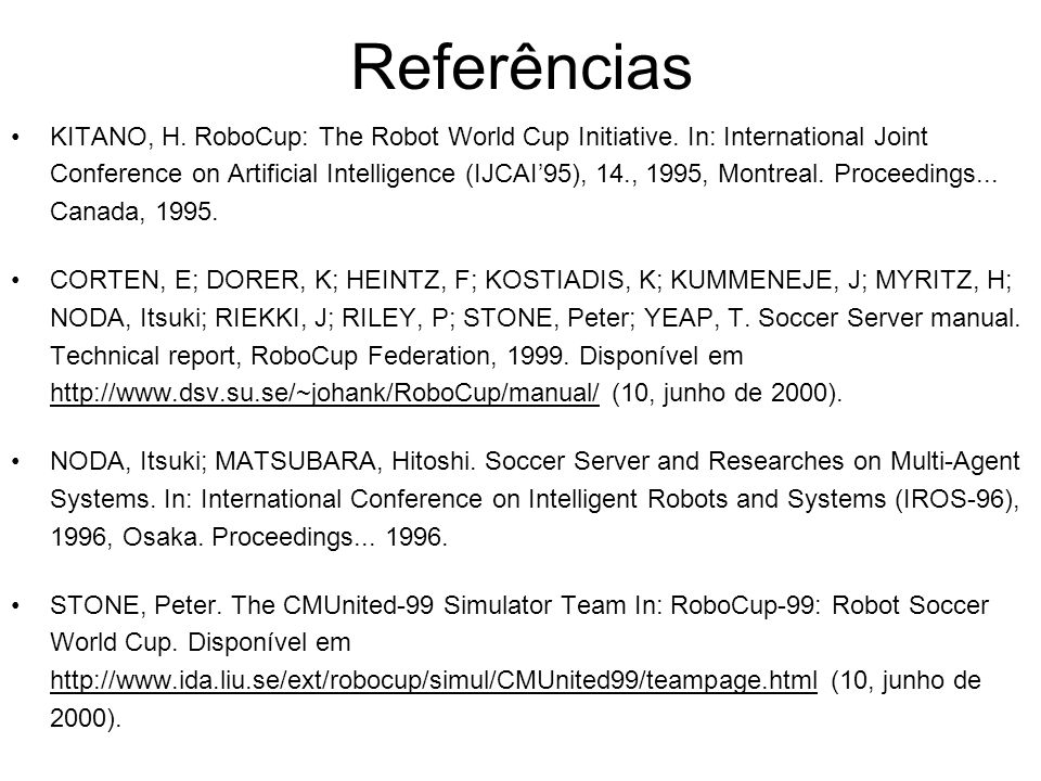 Referências KITANO, H. RoboCup: The Robot World Cup Initiative. In: International Joint Conference on Artificial Intelligence (IJCAI95), 14., 1995, Mo