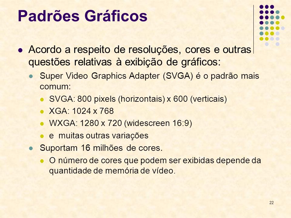 22 Padrões Gráficos Acordo a respeito de resoluções, cores e outras questões relativas à exibição de gráficos: Super Video Graphics Adapter (SVGA) é o padrão mais comum: SVGA: 800 pixels (horizontais) x 600 (verticais) XGA: 1024 x 768 WXGA: 1280 x 720 (widescreen 16:9) e muitas outras variações Suportam 16 milhões de cores.