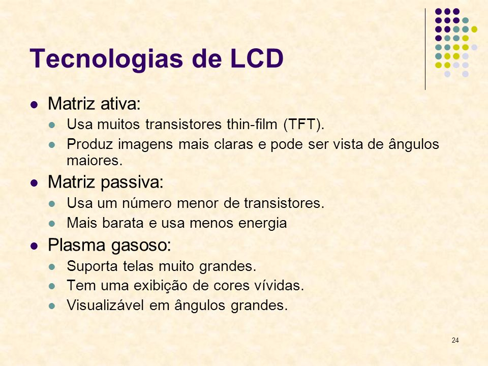 24 Tecnologias de LCD Matriz ativa: Usa muitos transistores thin-film (TFT). Produz imagens mais claras e pode ser vista de ângulos maiores. Matriz pa