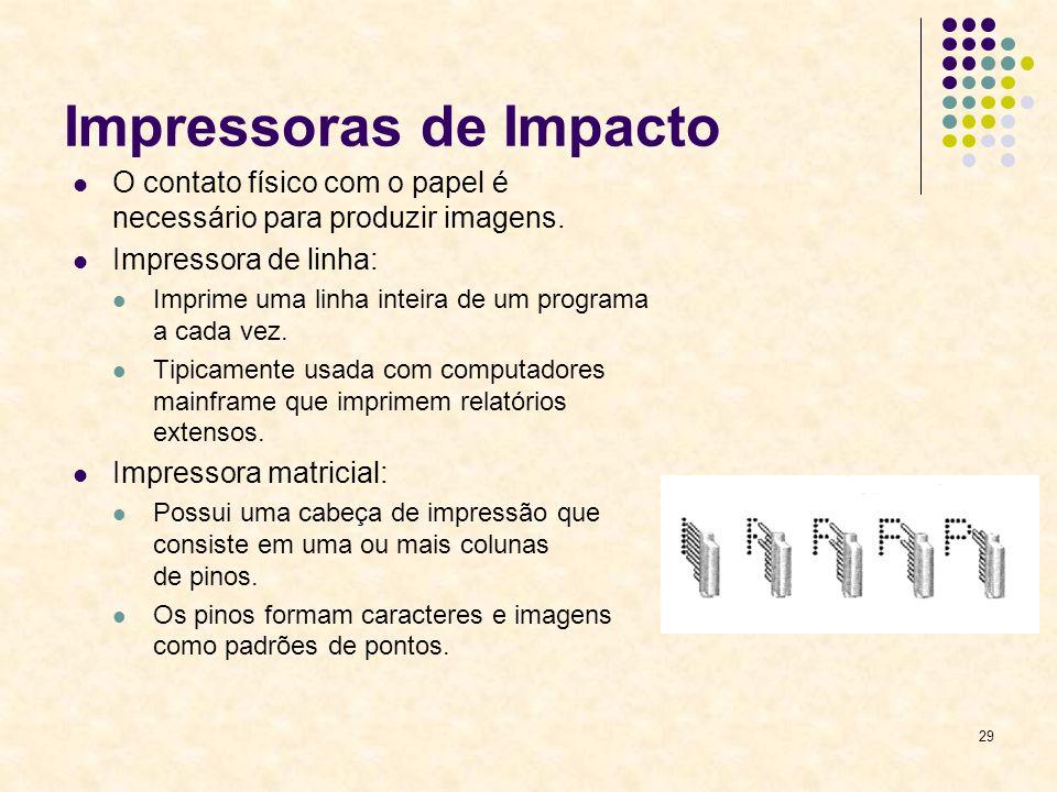 29 Impressoras de Impacto O contato físico com o papel é necessário para produzir imagens. Impressora de linha: Imprime uma linha inteira de um progra