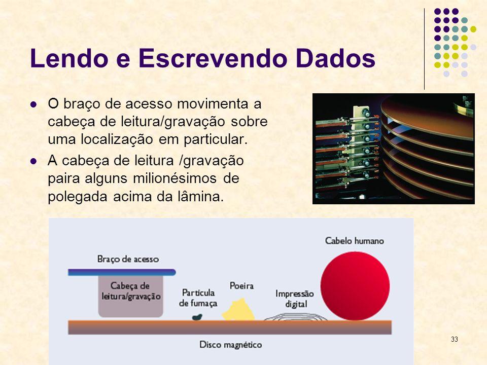 33 Lendo e Escrevendo Dados O braço de acesso movimenta a cabeça de leitura/gravação sobre uma localização em particular. A cabeça de leitura /gravaçã