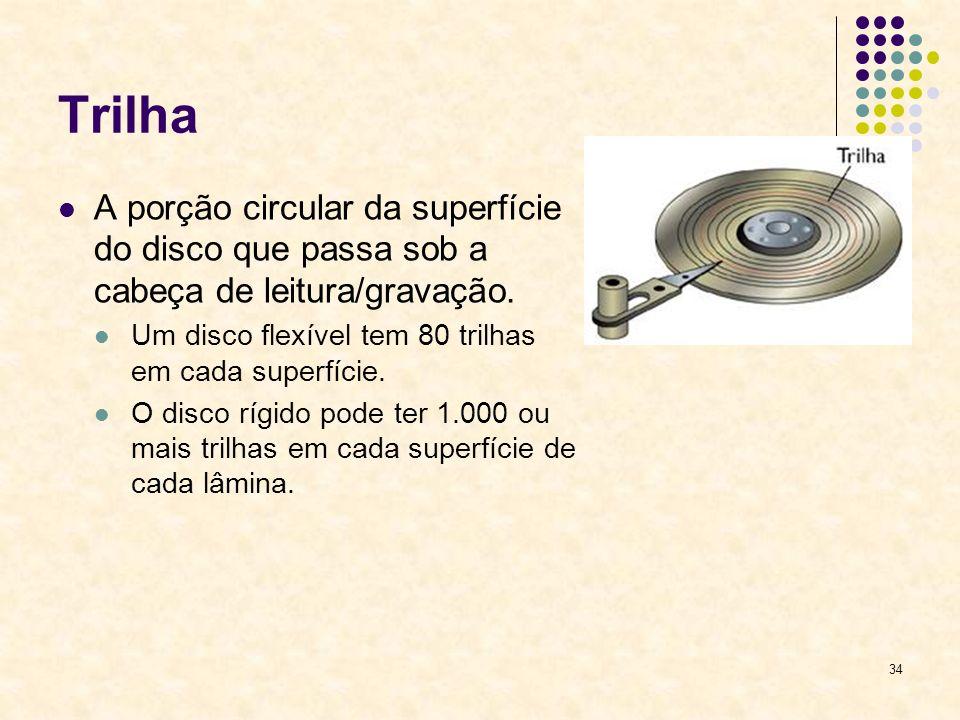 34 Trilha A porção circular da superfície do disco que passa sob a cabeça de leitura/gravação. Um disco flexível tem 80 trilhas em cada superfície. O