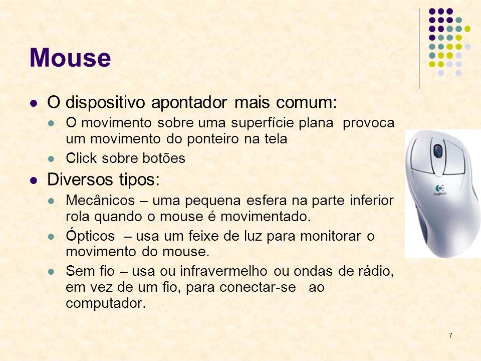 7 Mouse O dispositivo apontador mais comum: O movimento sobre uma superfície plana provoca um movimento do ponteiro na tela Click sobre botões Diversos tipos: Mecânicos – uma pequena esfera na parte inferior rola quando o mouse é movimentado.