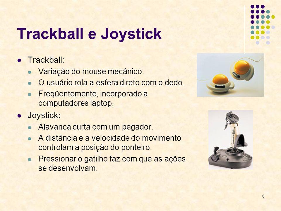 8 Trackball e Joystick Trackball: Variação do mouse mecânico. O usuário rola a esfera direto com o dedo. Freqüentemente, incorporado a computadores la