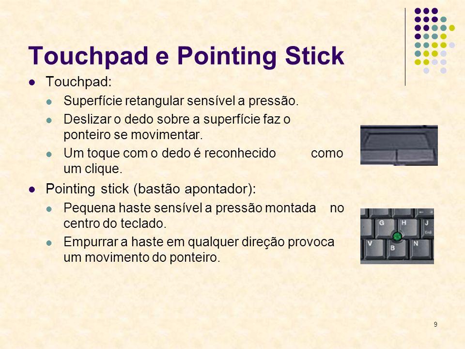 9 Touchpad e Pointing Stick Touchpad: Superfície retangular sensível a pressão. Deslizar o dedo sobre a superfície faz o ponteiro se movimentar. Um to
