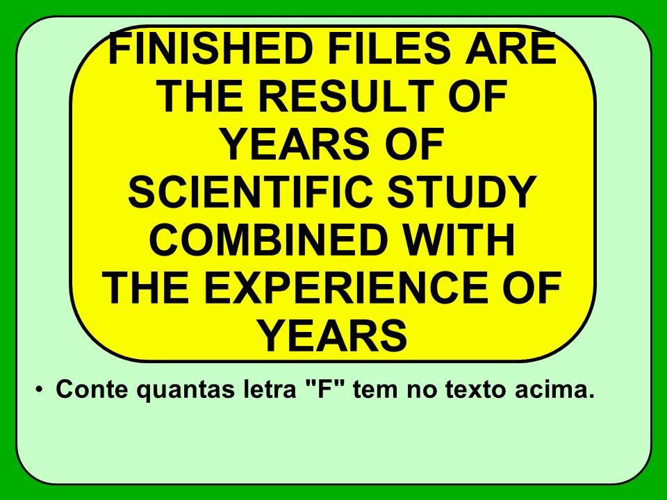 FINISHED FILES ARE THE RESULT OF YEARS OF SCIENTIFIC STUDY COMBINED WITH THE EXPERIENCE OF YEARS Conte quantas letra F tem no texto acima.