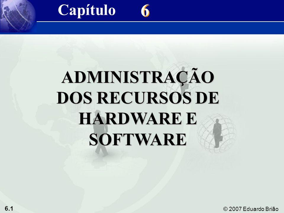 6.1 © 2007 Eduardo Brião 6 6 ADMINISTRAÇÃO DOS RECURSOS DE HARDWARE E SOFTWARE Capítulo