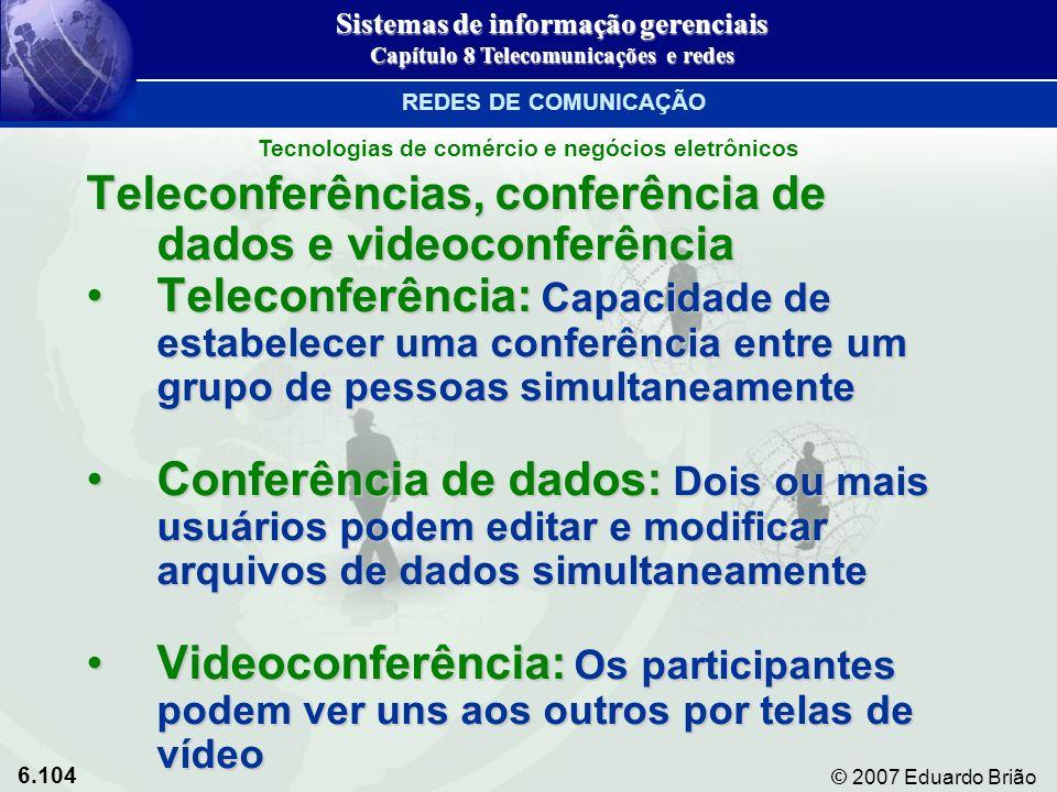 6.104 © 2007 Eduardo Brião Teleconferências, conferência de dados e videoconferência Teleconferência: Capacidade de estabelecer uma conferência entre