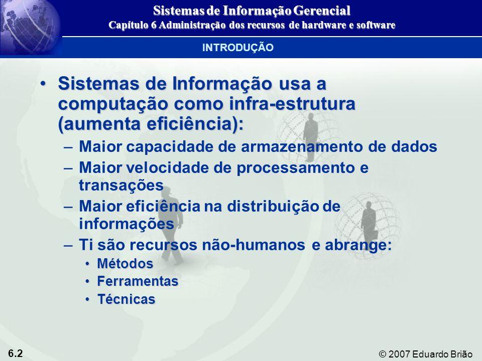 6.23 © 2007 Eduardo Brião Discos magnéticos: Disco flexível, disco rígidoDiscos magnéticos: Disco flexível, disco rígido Discos óticos: CD-ROM, DVDsDiscos óticos: CD-ROM, DVDs Fita magnética: Barata, meio mais antigo de armazenamento secundárioFita magnética: Barata, meio mais antigo de armazenamento secundário Novas alternativas de armazenamento: Redes de armazenamento de dados (SANs)Novas alternativas de armazenamento: Redes de armazenamento de dados (SANs) TECNOLOGIA DE ARMAZENAMENTO, ENTRADA E SAÍDA Tecnologia de armazenamento secundário Sistemas de Informação Gerencial Capítulo 6 Administração dos recursos de hardware e software