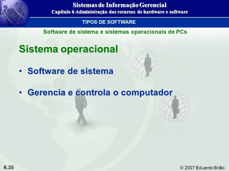 6.35 © 2007 Eduardo Brião Sistema operacional Software de sistemaSoftware de sistema Gerencia e controla o computadorGerencia e controla o computador