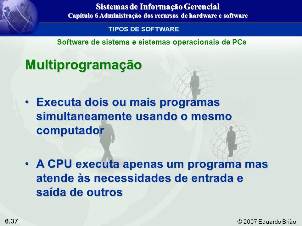 6.37 © 2007 Eduardo Brião Multiprogramação Executa dois ou mais programas simultaneamente usando o mesmo computadorExecuta dois ou mais programas simu