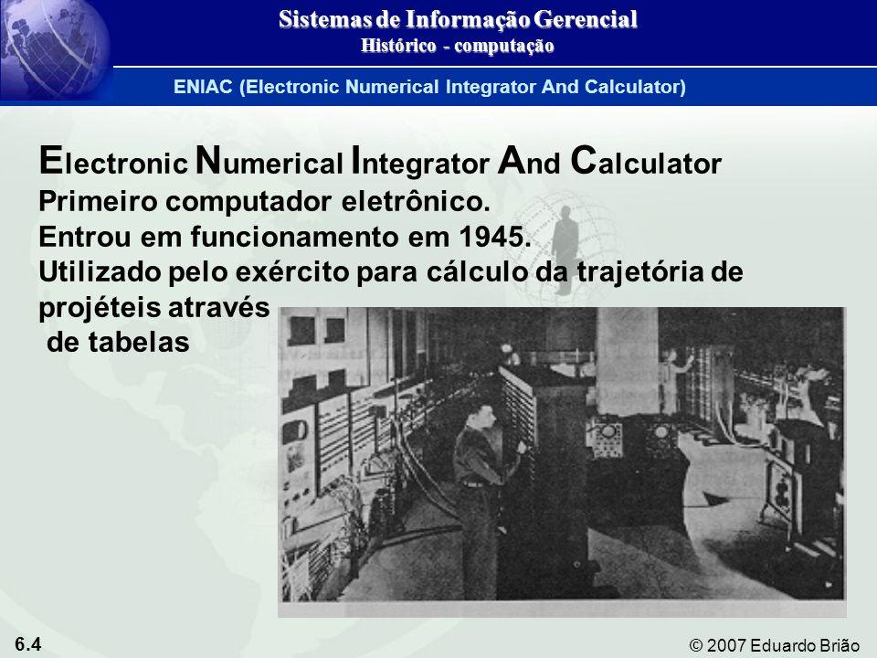 6.4 © 2007 Eduardo Brião E lectronic N umerical I ntegrator A nd C alculator Primeiro computador eletrônico. Entrou em funcionamento em 1945. Utilizad