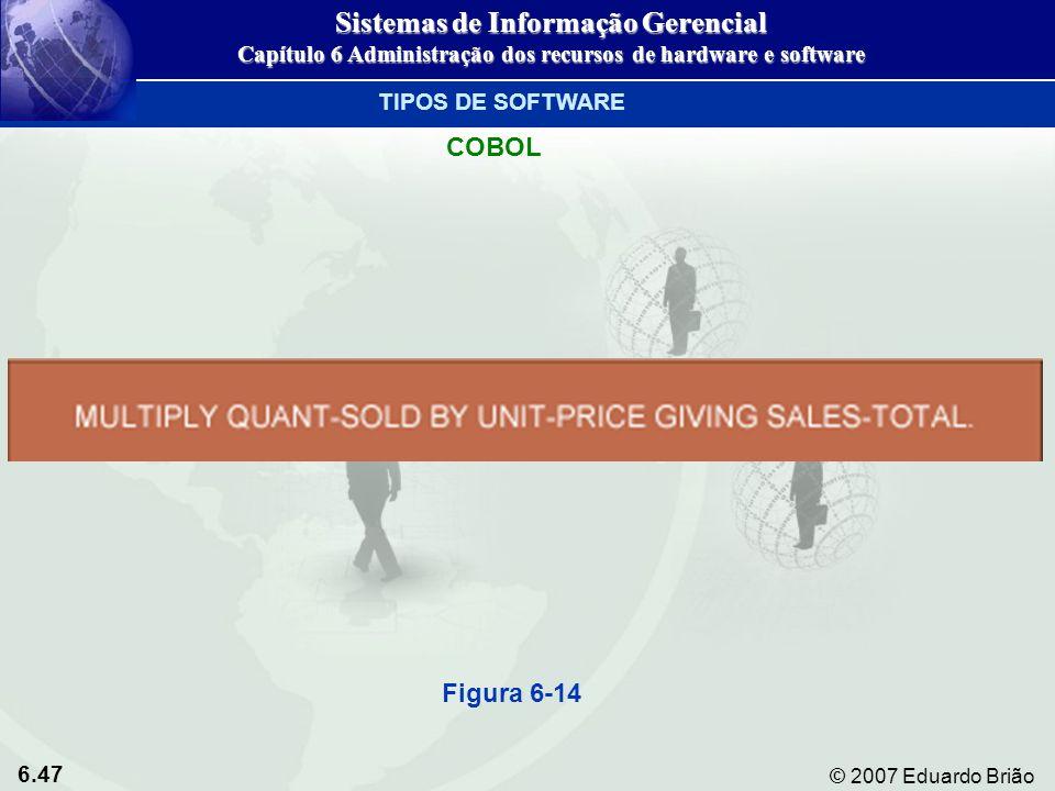 6.47 © 2007 Eduardo Brião TIPOS DE SOFTWARE COBOL Figura 6-14 Sistemas de Informação Gerencial Capítulo 6 Administração dos recursos de hardware e sof