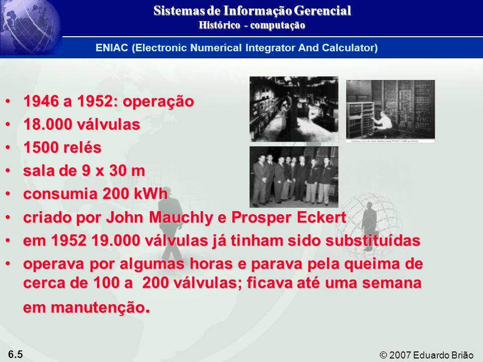 6.6 © 2007 Eduardo Brião ENIAC (Electronic Numerical Integrator And Calculator) Sistemas de Informação Gerencial Histórico - computação Somava 2 números em 0,0002 s Somava 2 números em 0,0002 s Multiplicava em 0,003 s Multiplicava em 0,003 s 111 metros cúbicos 111 metros cúbicos 30 toneladas 30 toneladas 17.000 válvulas a vácuo 17.000 válvulas a vácuo 50.000 comutadores 50.000 comutadores 7.500 interruptores 7.500 interruptores Consumo oscilava entre 100.000 e 200.000 watts Consumo oscilava entre 100.000 e 200.000 watts