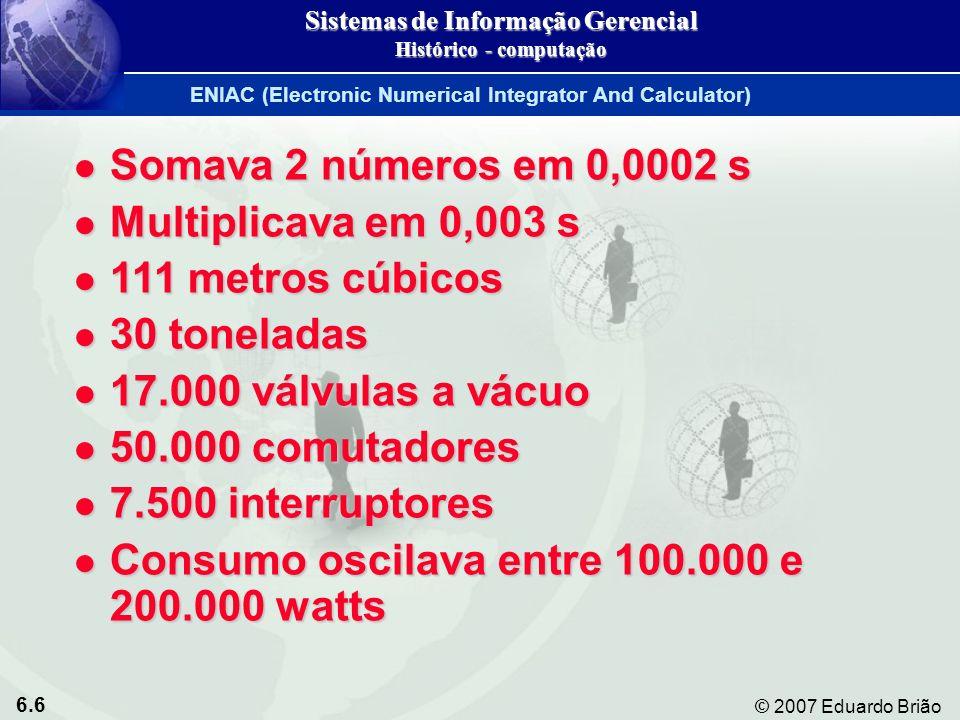 6.6 © 2007 Eduardo Brião ENIAC (Electronic Numerical Integrator And Calculator) Sistemas de Informação Gerencial Histórico - computação Somava 2 númer