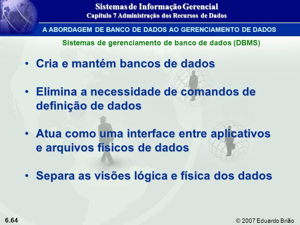 6.64 © 2007 Eduardo Brião A ABORDAGEM DE BANCO DE DADOS AO GERENCIAMENTO DE DADOS Cria e mantém bancos de dadosCria e mantém bancos de dados Elimina a