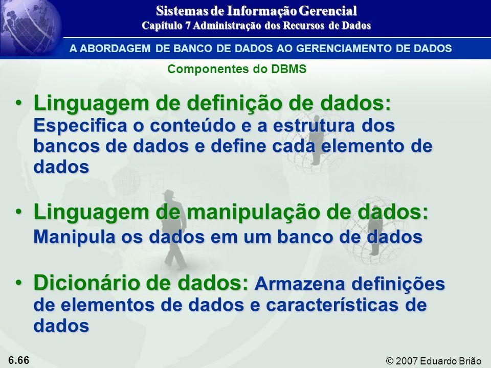 6.66 © 2007 Eduardo Brião Componentes do DBMS Linguagem de definição de dados: Especifica o conteúdo e a estrutura dos bancos de dados e define cada e