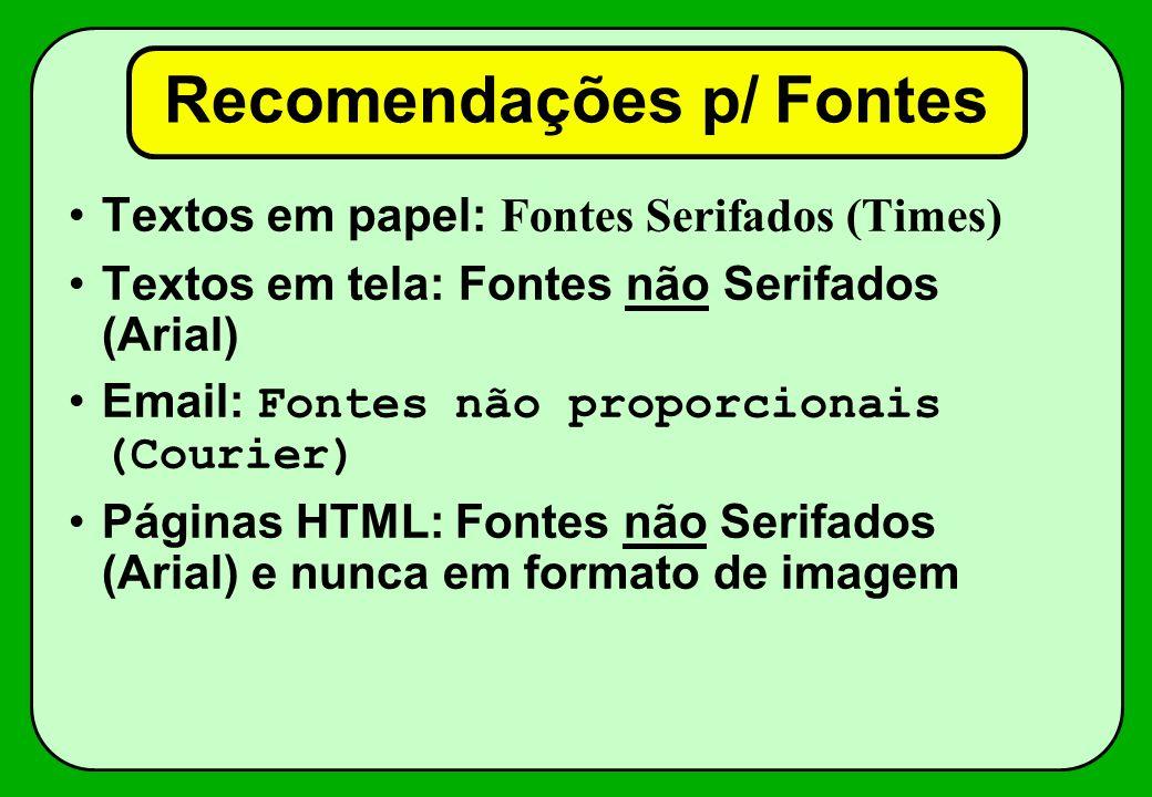 Recomendações p/ Fontes Textos em papel: Fontes Serifados (Times) Textos em tela: Fontes não Serifados (Arial) Email: Fontes não proporcionais (Courie