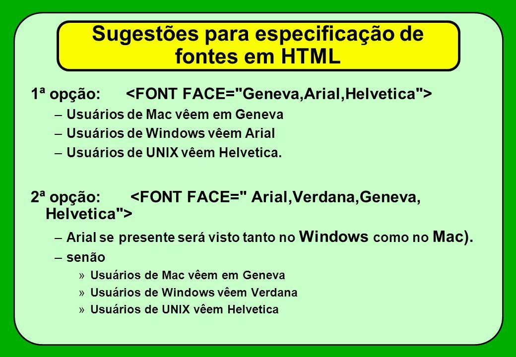Sugestões para especificação de fontes em HTML 1ª opção: –Usuários de Mac vêem em Geneva –Usuários de Windows vêem Arial –Usuários de UNIX vêem Helvet