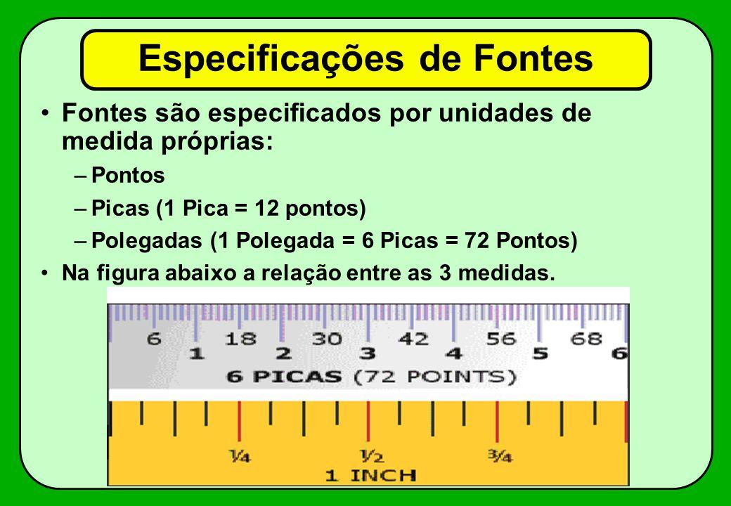 Especificações de Fontes Fontes são especificados por unidades de medida próprias: –Pontos –Picas (1 Pica = 12 pontos) –Polegadas (1 Polegada = 6 Pica