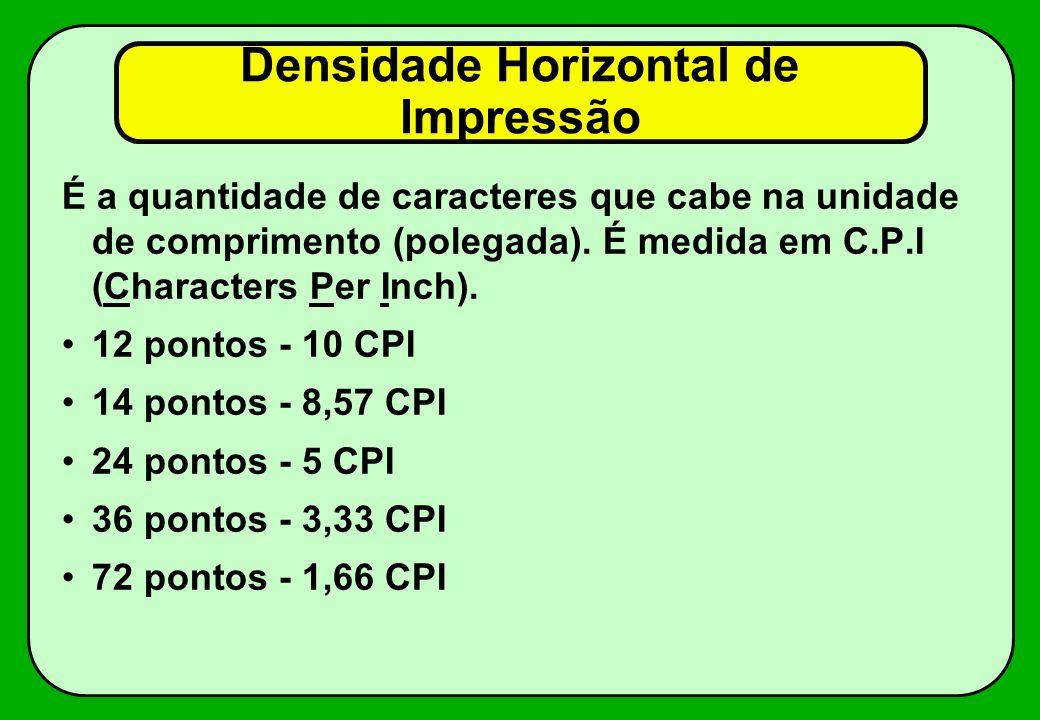 Densidade Horizontal de Impressão É a quantidade de caracteres que cabe na unidade de comprimento (polegada). É medida em C.P.I (Characters Per Inch).