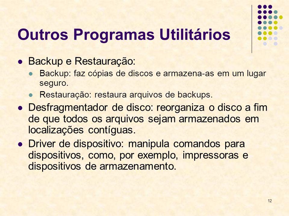 12 Outros Programas Utilitários Backup e Restauração: Backup: faz cópias de discos e armazena-as em um lugar seguro. Restauração: restaura arquivos de