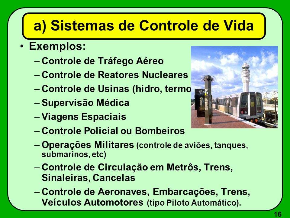 16 a) Sistemas de Controle de Vida Exemplos: –Controle de Tráfego Aéreo –Controle de Reatores Nucleares –Controle de Usinas (hidro, termo, etc) –Super