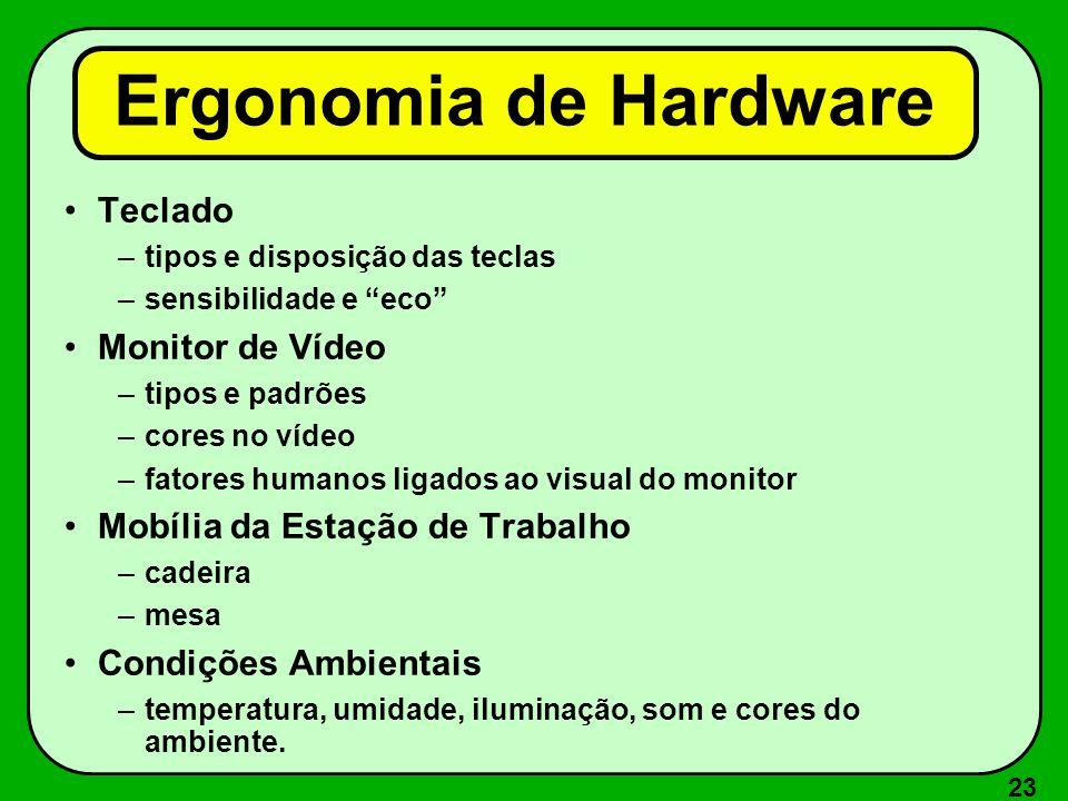 23 Ergonomia de Hardware Teclado –tipos e disposição das teclas –sensibilidade e eco Monitor de Vídeo –tipos e padrões –cores no vídeo –fatores humano