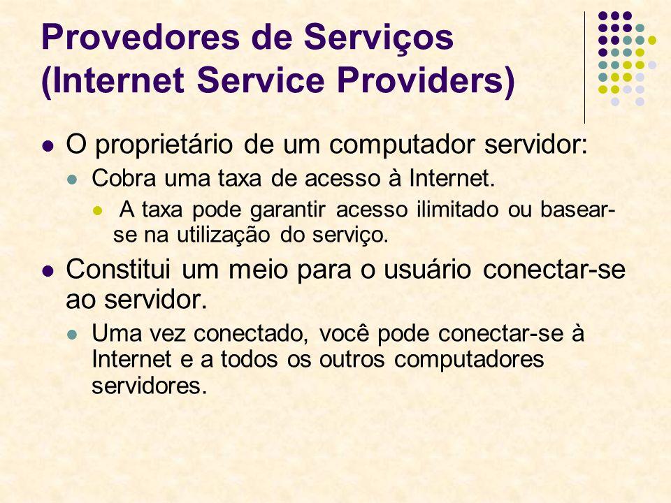 Provedores de Serviços (Internet Service Providers) O proprietário de um computador servidor: Cobra uma taxa de acesso à Internet. A taxa pode garanti