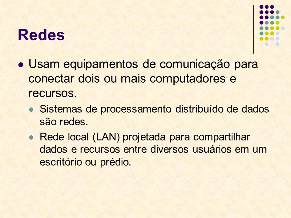Redes Usam equipamentos de comunicação para conectar dois ou mais computadores e recursos. Sistemas de processamento distribuído de dados são redes. R
