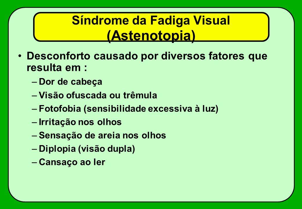 Síndrome da Fadiga Visual (Astenotopia) Desconforto causado por diversos fatores que resulta em : –Dor de cabeça –Visão ofuscada ou trêmula –Fotofobia