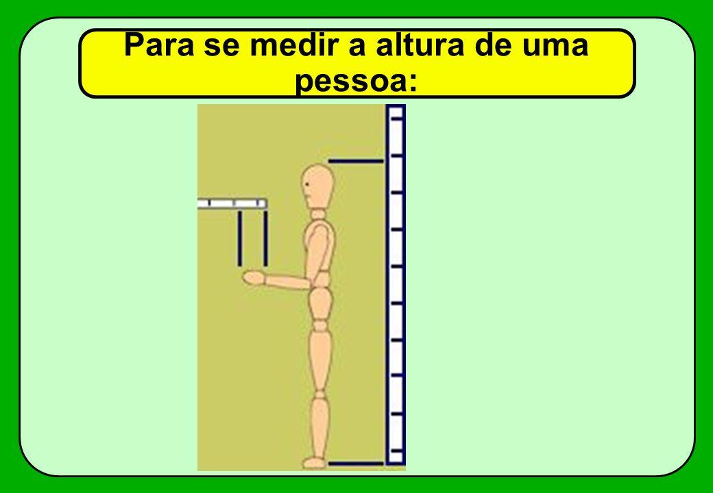 Para se medir a altura de uma pessoa: