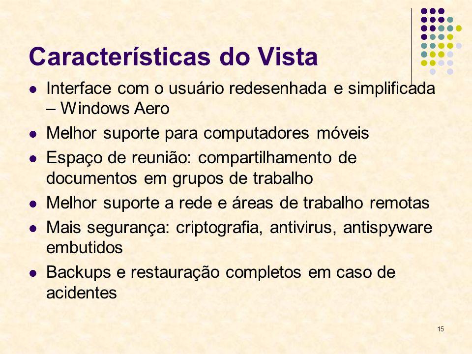 15 Características do Vista Interface com o usuário redesenhada e simplificada – Windows Aero Melhor suporte para computadores móveis Espaço de reunião: compartilhamento de documentos em grupos de trabalho Melhor suporte a rede e áreas de trabalho remotas Mais segurança: criptografia, antivirus, antispyware embutidos Backups e restauração completos em caso de acidentes