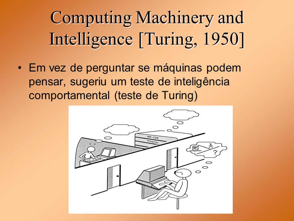Computing Machinery and Intelligence [Turing, 1950] Em vez de perguntar se máquinas podem pensar, sugeriu um teste de inteligência comportamental (tes