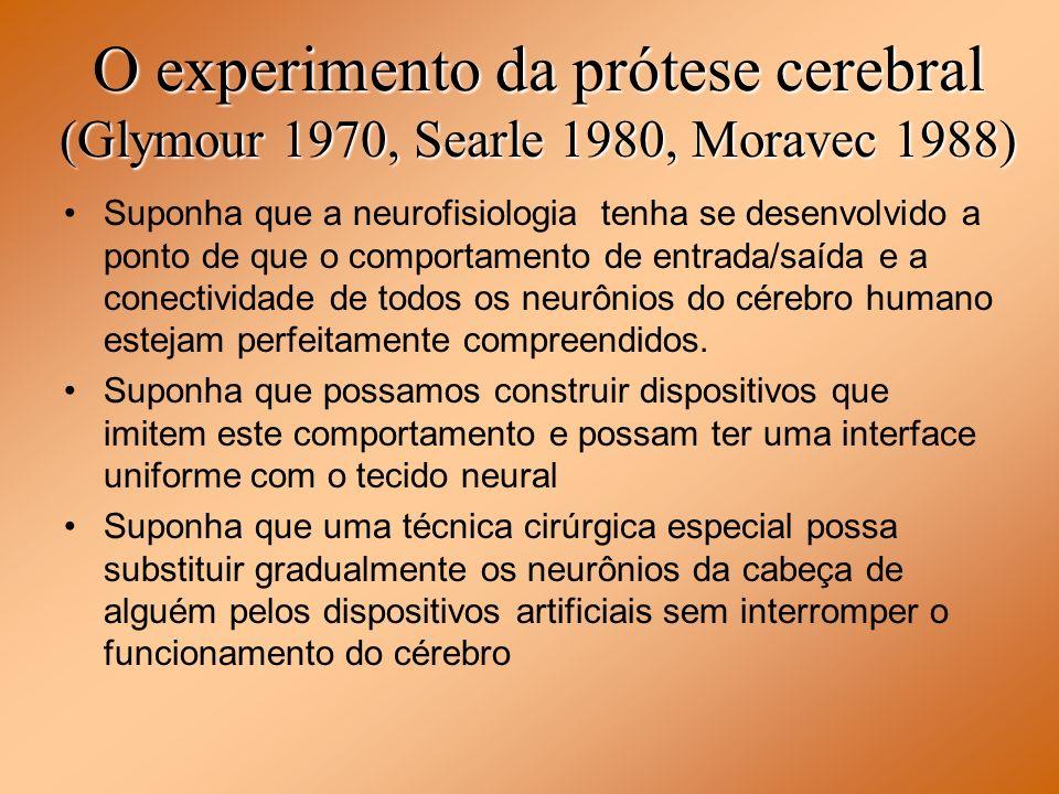 O experimento da prótese cerebral (Glymour 1970, Searle 1980, Moravec 1988) Suponha que a neurofisiologia tenha se desenvolvido a ponto de que o compo