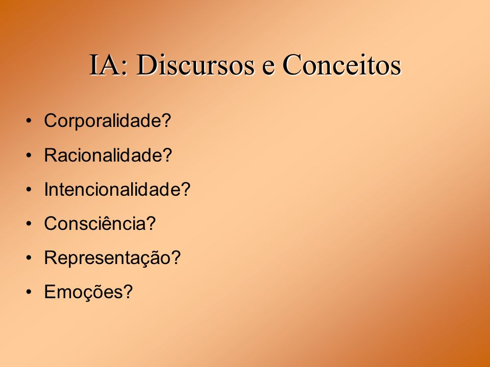 IA: Discursos e Conceitos Corporalidade? Racionalidade? Intencionalidade? Consciência? Representação? Emoções?