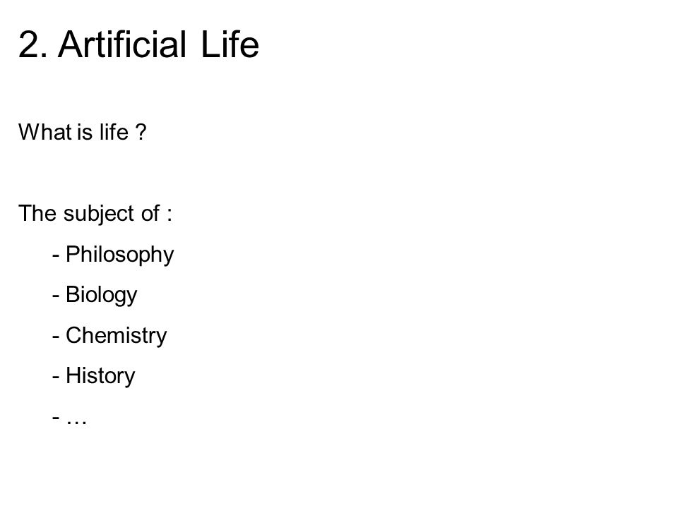 2. Artificial Life What is life ? The subject of : - Philosophy - Biology - Chemistry - History - …