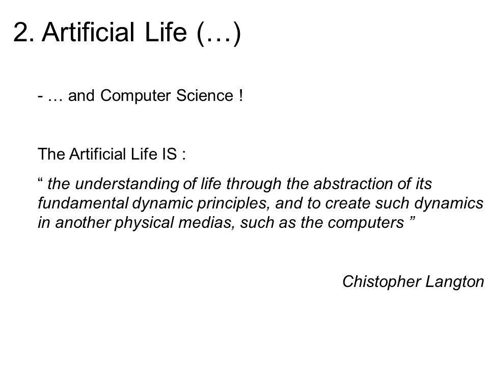 2. Artificial Life (…) - … and Computer Science ! The Artificial Life IS : the understanding of life through the abstraction of its fundamental dynami