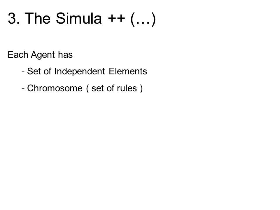 3. The Simula ++ (…) Each Agent has - Set of Independent Elements - Chromosome ( set of rules )