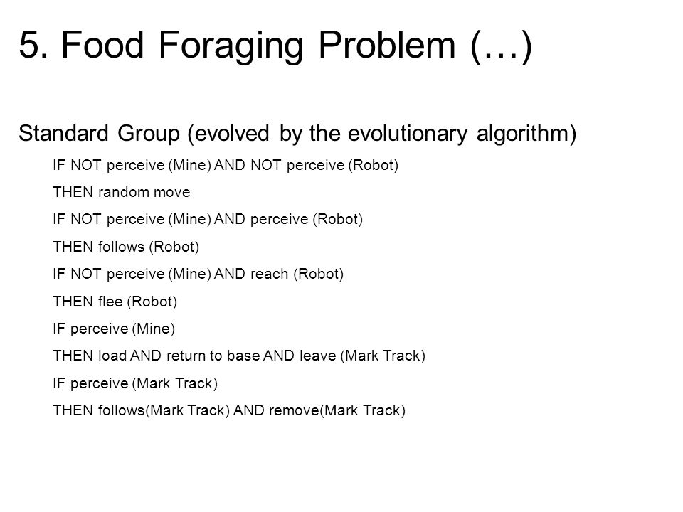 5. Food Foraging Problem (…) Standard Group (evolved by the evolutionary algorithm) IF NOT perceive (Mine) AND NOT perceive (Robot) THEN random move I