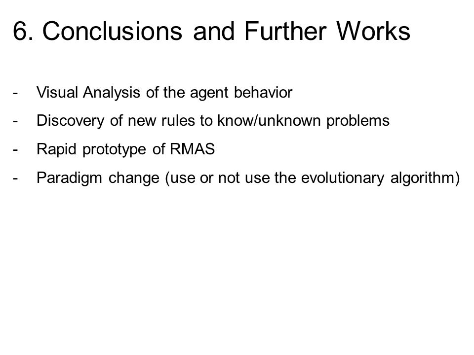 6. Conclusions and Further Works -Visual Analysis of the agent behavior -Discovery of new rules to know/unknown problems -Rapid prototype of RMAS -Par