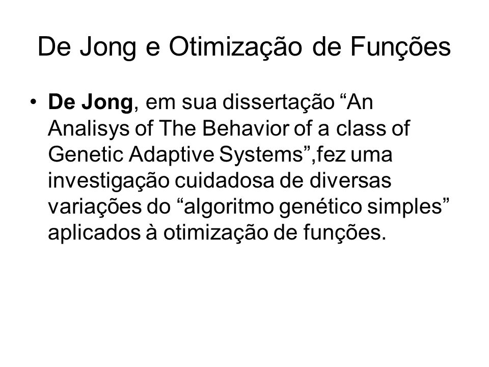 De Jong e Otimização de Funções De Jong, em sua dissertação An Analisys of The Behavior of a class of Genetic Adaptive Systems,fez uma investigação cu