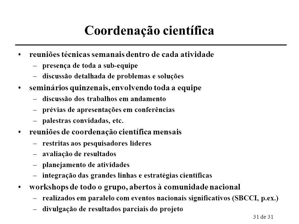 31 de 31 Coordenação científica reuniões técnicas semanais dentro de cada atividade –presença de toda a sub-equipe –discussão detalhada de problemas e