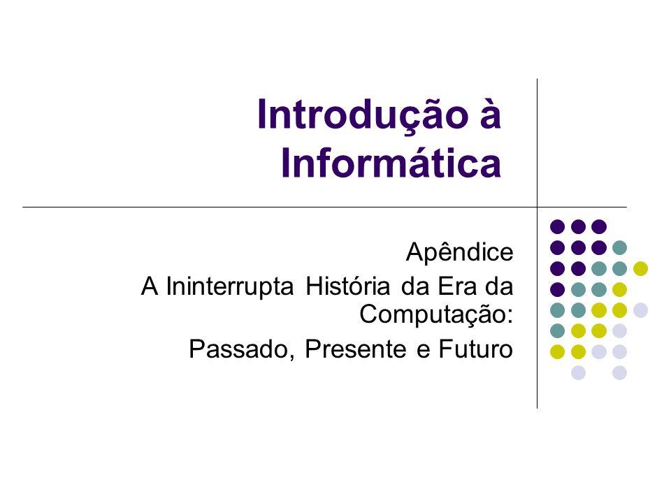 Introdução à Informática Apêndice A Ininterrupta História da Era da Computação: Passado, Presente e Futuro