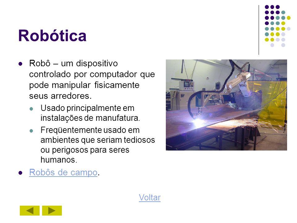 Robótica Robô – um dispositivo controlado por computador que pode manipular fisicamente seus arredores. Usado principalmente em instalações de manufat