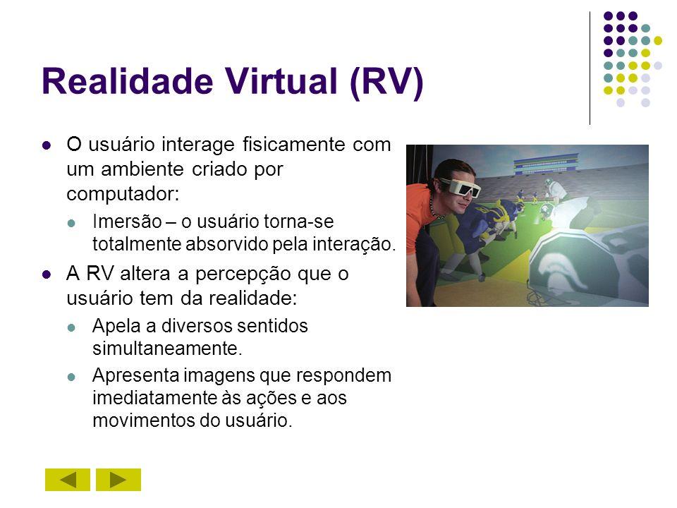 Realidade Virtual (RV) O usuário interage fisicamente com um ambiente criado por computador: Imersão – o usuário torna-se totalmente absorvido pela in