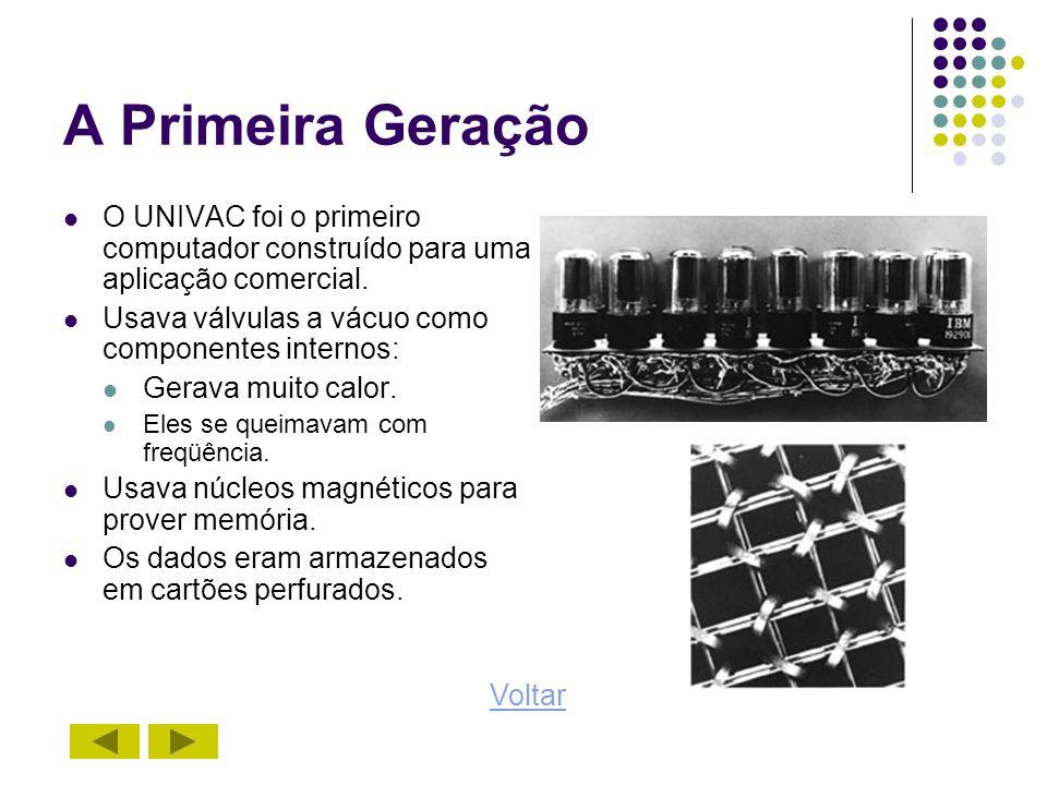 A Primeira Geração O UNIVAC foi o primeiro computador construído para uma aplicação comercial. Usava válvulas a vácuo como componentes internos: Gerav
