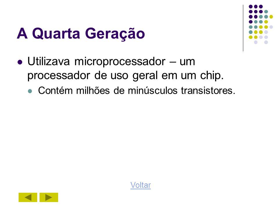 A Quarta Geração Utilizava microprocessador – um processador de uso geral em um chip. Contém milhões de minúsculos transistores. Voltar