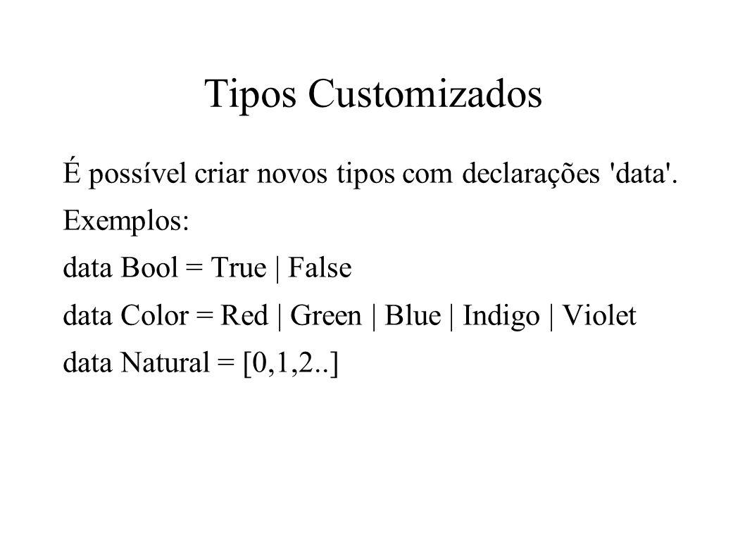 Tipos Customizados É possível criar novos tipos com declarações 'data'. Exemplos: data Bool = True | False data Color = Red | Green | Blue | Indigo |