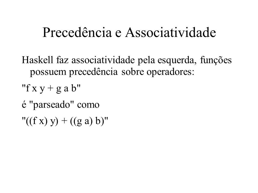 Precedência e Associatividade Haskell faz associatividade pela esquerda, funções possuem precedência sobre operadores: